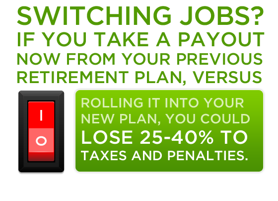 Switching jobs? If you take a payout now from your previous retirement plan, versus rolling it into your new plan, you could lose 25-40% to taxes and penalties.