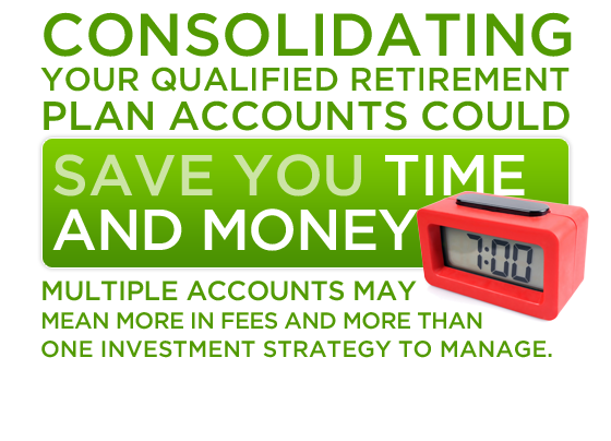 Consolidating your qualified retirement plan accounts could save you time and money. Multiple accounts may mean more in fees and more than one investment strategy to manage.