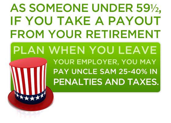 As someone under 59-1/2, if you take a payout from your retirement plan when you leave your employer, you may pay Uncle Sam 25-40% in penalties and taxes.