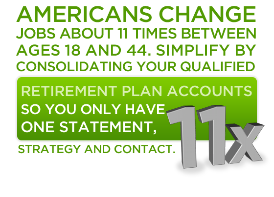 Americans change jobs about 11 times between ages 18 and 44. Simplify by consolidating your qualified retirement plan accounts so you only have one statement, strategy and contact.