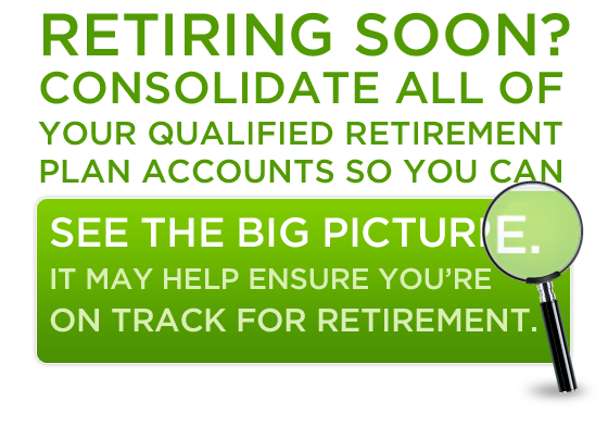 Retiring soon? Consolidate all of your qualified retirement plan accounts so you can see the big picture.  It may help ensure you're on track for retirement.
