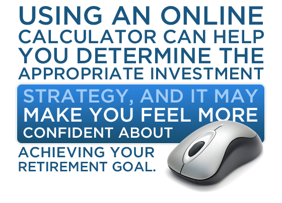 Using an online calculator can help you determine the appropriate investment strategy, and it may make you feel more confident about achieving your retirement goal.