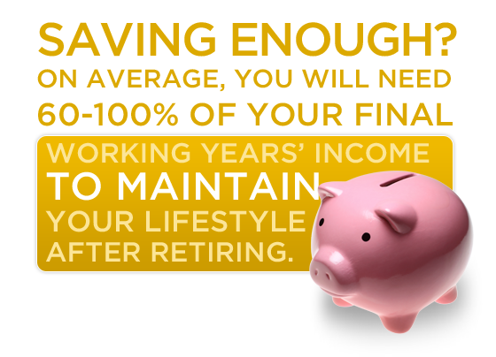 Are you saving enough? On average, you will need 60-100% of your final working years' income to maintain your lifestyle after retiring.